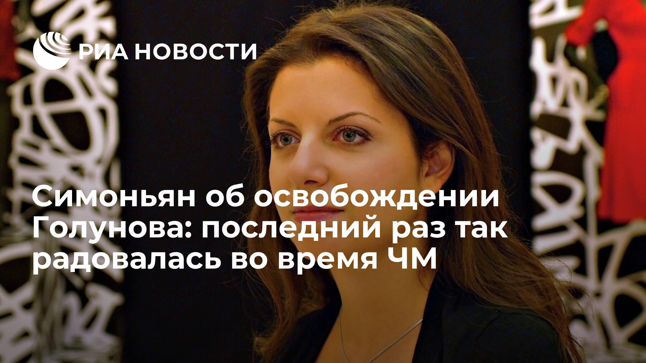Симоньян об освобождении Голунова: последний раз так радовалась во время ЧМ