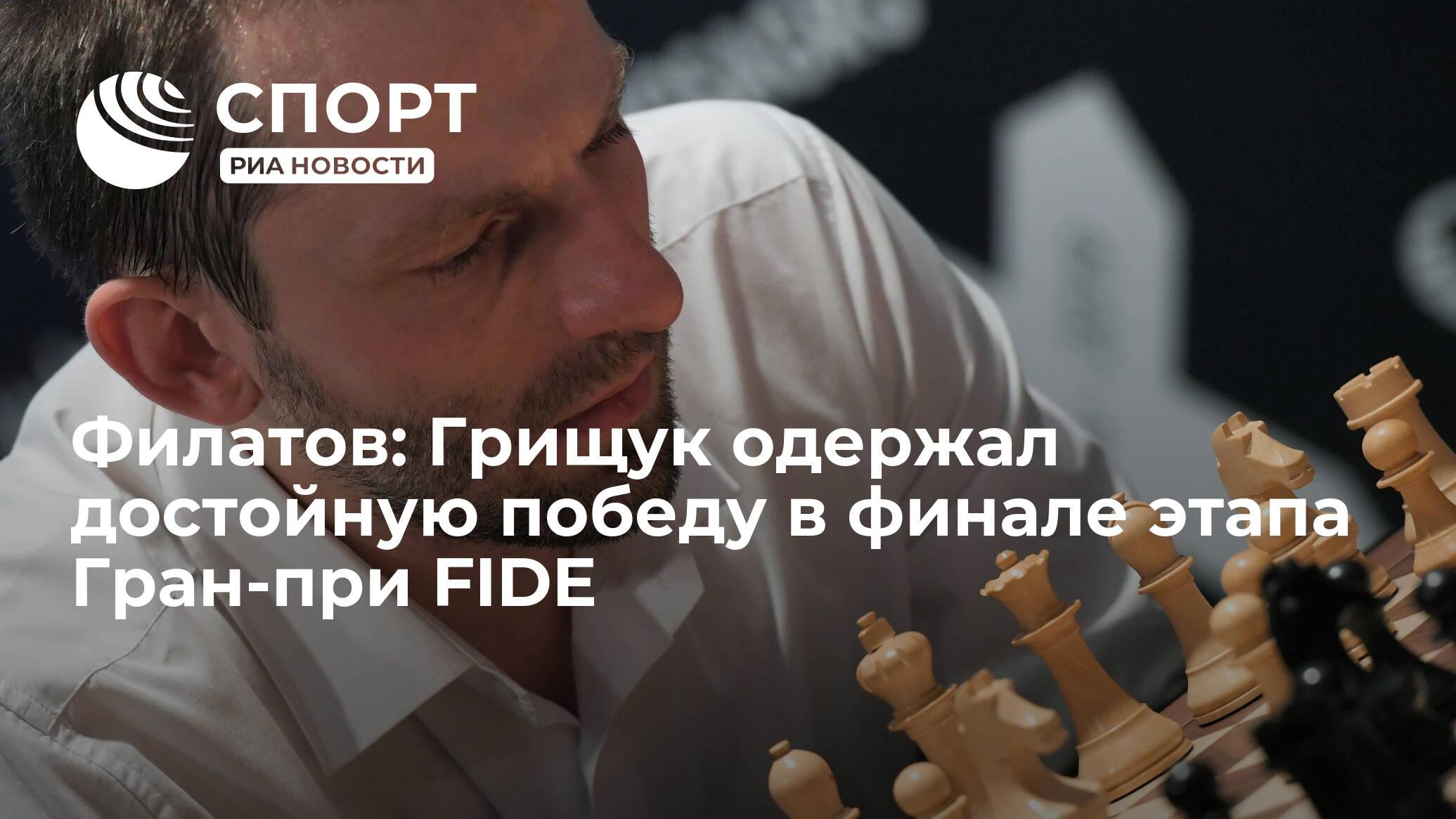 Филатов: Грищук одержал достойную победу в финале этапа Гран-при FIDE