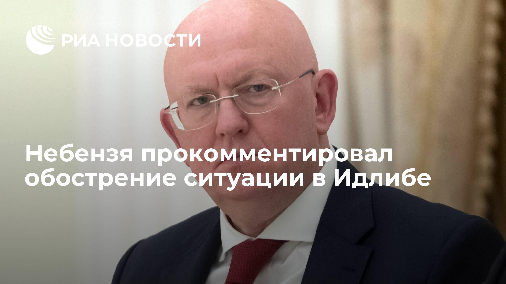 Небензя прокомментировал обострение ситуации в Идлибе