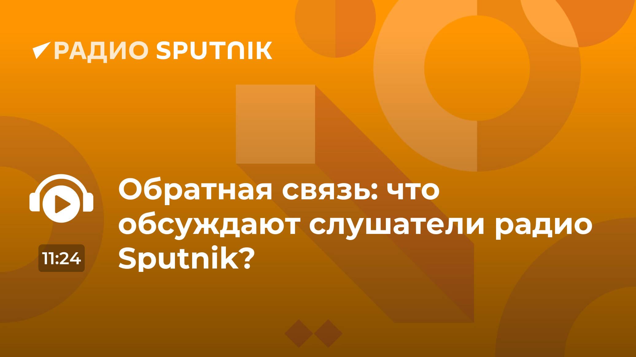 Обратная связь: что обсуждают слушатели радио Sputnik? - Радио ...