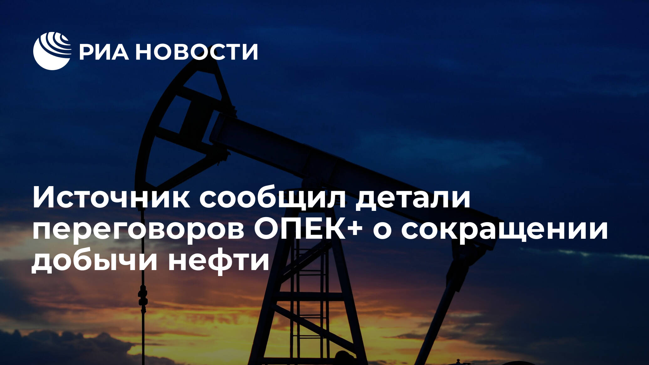 Источник сообщил детали переговоров ОПЕК+ о сокращении добычи нефти - РИА НОВОСТИ