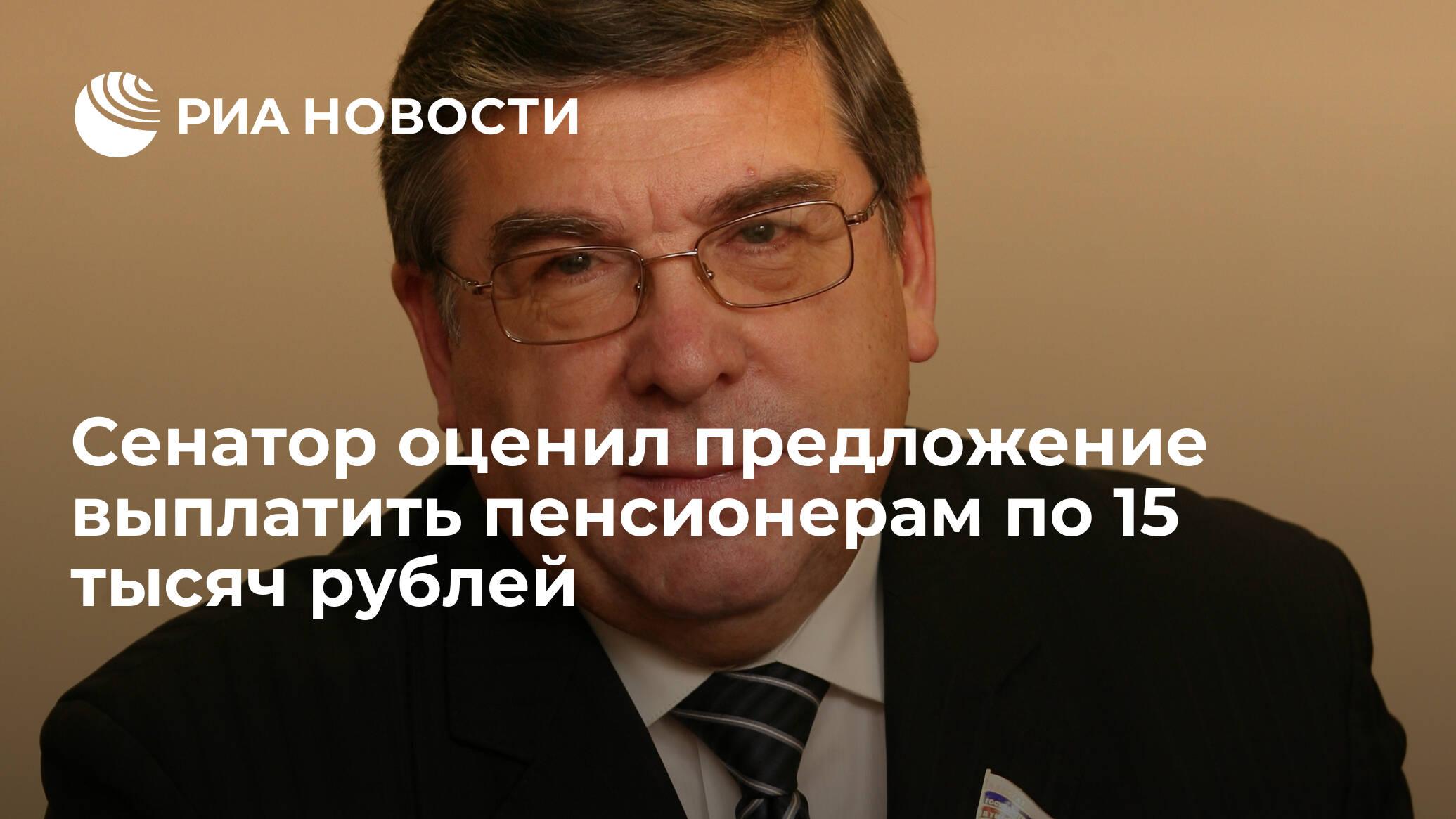 Сенатор оценил предложение выплатить пенсионерам по 15 тысяч рублей