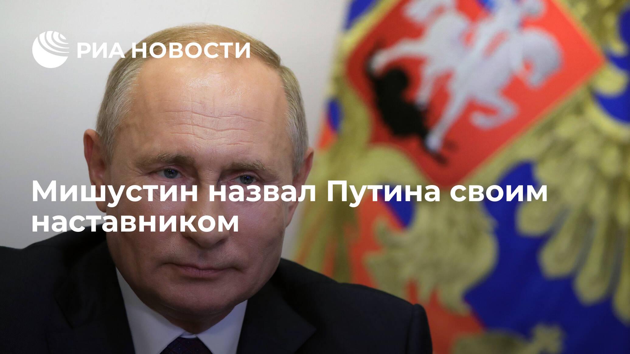 Мишустин назвал Путина своим наставником - РИА НОВОСТИ