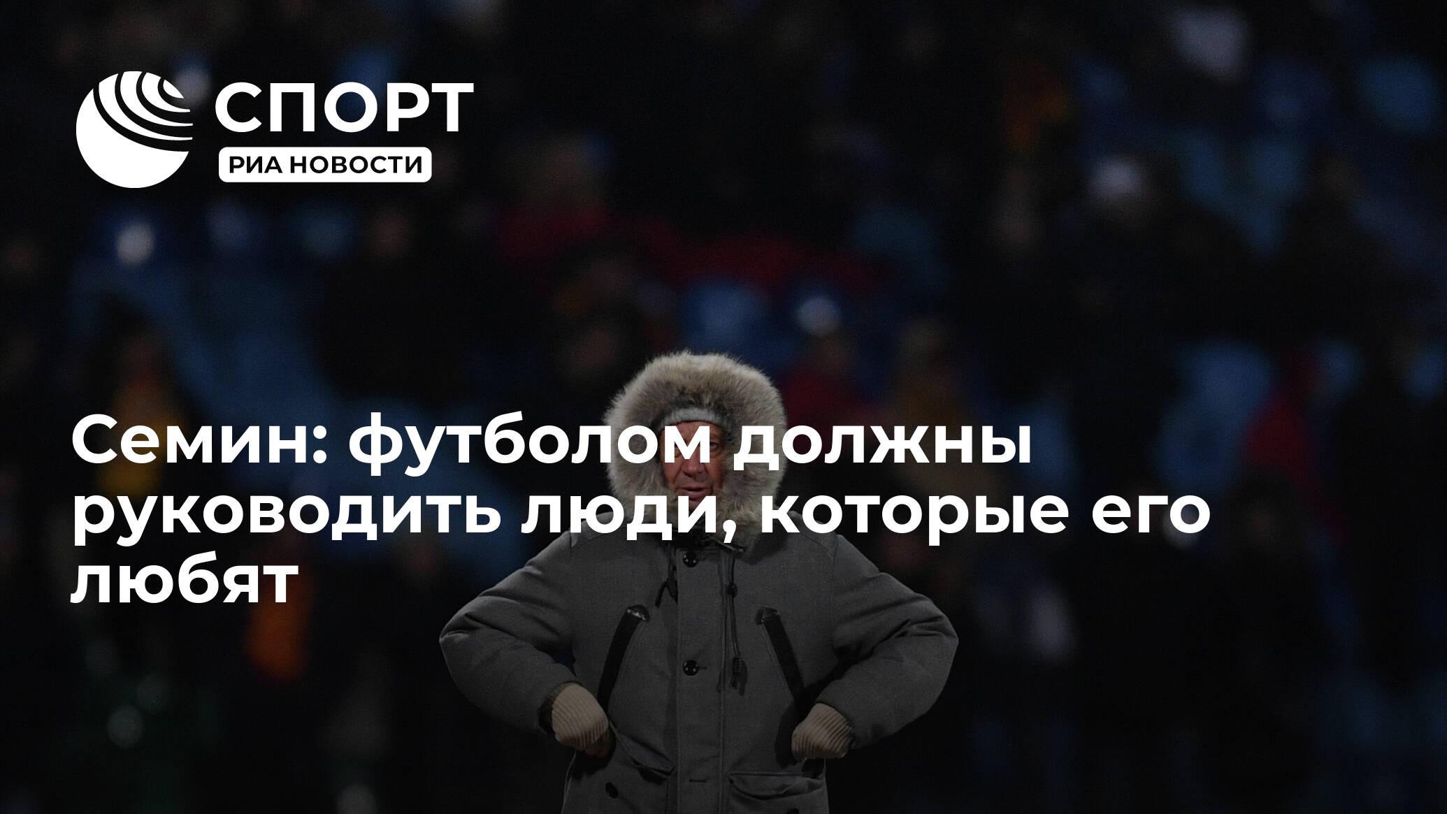 Семин: футболом должны руководить люди, которые его любят