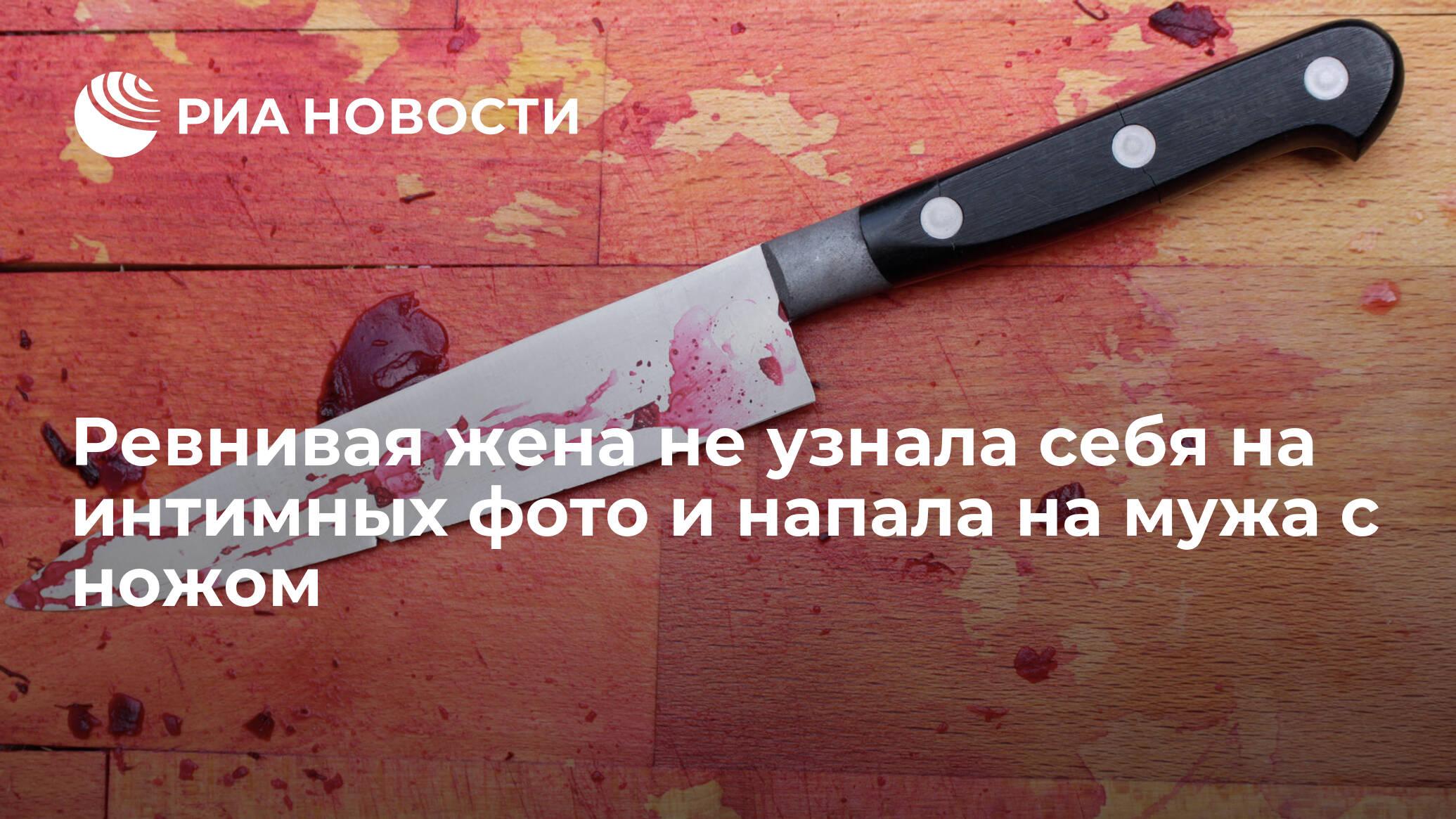 Ревнивая жена не узнала себя на интимных фото и напала на мужа с ножом